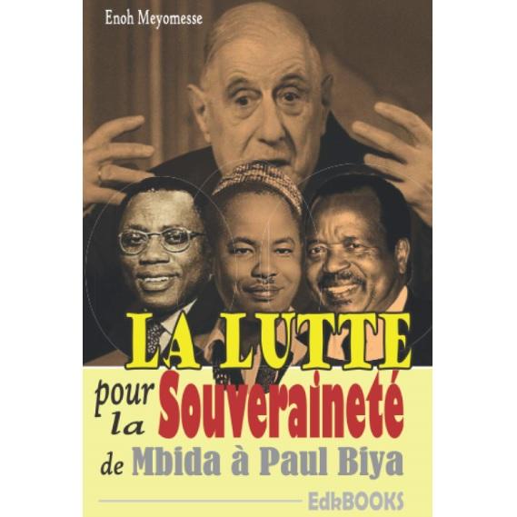 Vient de paraître: LA LUTTE POUR LA SOUVERAINETE DU CAMEROUN : DE MBIDA A PAUL BIYA …