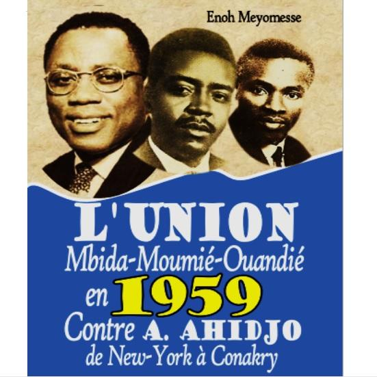 Vient de paraître: L'UNION MBIDA-MOUMIE-OUANDIE EN 1959 CONTRE A. AHIDJO DE NEW-YORK A CONAKRY