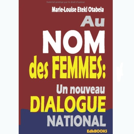 Vient de paraître: Au nom des femmes un nouveau dialogue national de Marie-Louise Eteki Otabela